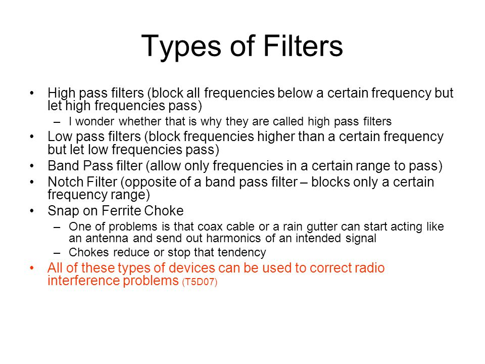 Types of Filters High pass filters (block all frequencies below a certain frequency but let high frequencies pass) –I wonder whether that is why they are called high pass filters Low pass filters (block frequencies higher than a certain frequency but let low frequencies pass) Band Pass filter (allow only frequencies in a certain range to pass) Notch Filter (opposite of a band pass filter – blocks only a certain frequency range) Snap on Ferrite Choke –One of problems is that coax cable or a rain gutter can start acting like an antenna and send out harmonics of an intended signal –Chokes reduce or stop that tendency All of these types of devices can be used to correct radio interference problems (T5D07)
