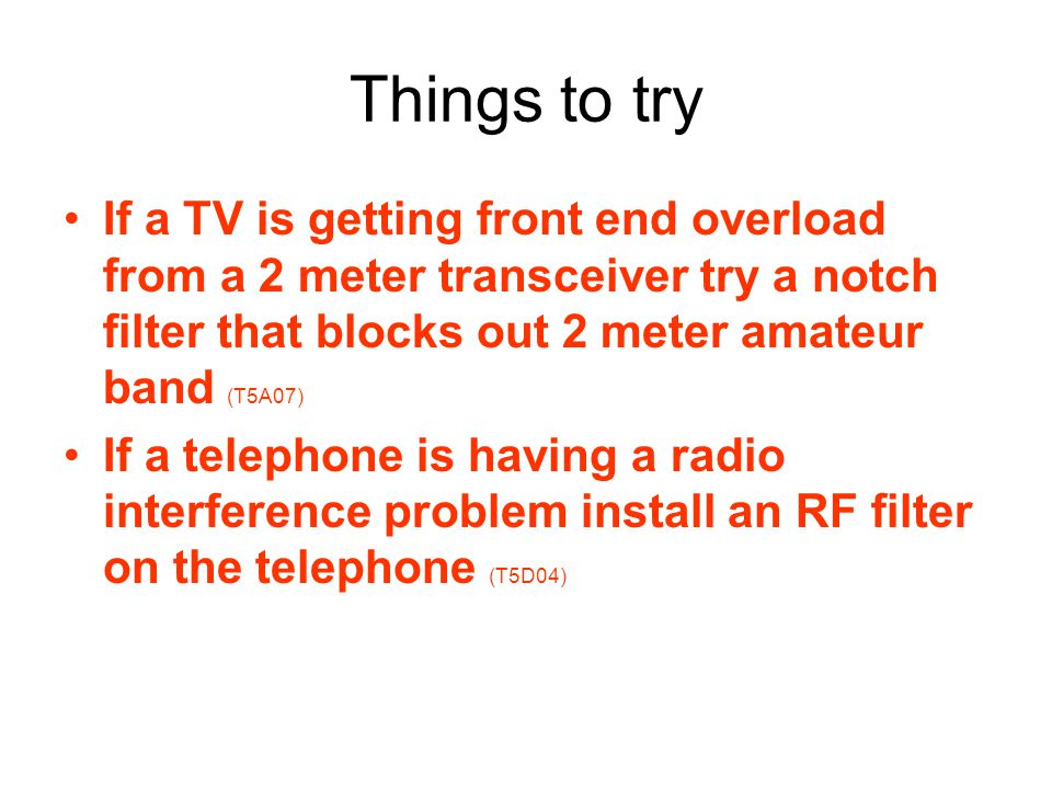 Things to try If a TV is getting front end overload from a 2 meter transceiver try a notch filter that blocks out 2 meter amateur band (T5A07) If a telephone is having a radio interference problem install an RF filter on the telephone (T5D04)