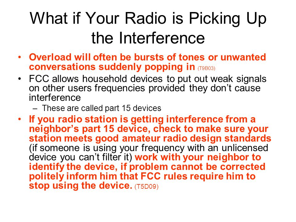 What if Your Radio is Picking Up the Interference Overload will often be bursts of tones or unwanted conversations suddenly popping in (T9B03) FCC allows household devices to put out weak signals on other users frequencies provided they dont cause interference –These are called part 15 devices If you radio station is getting interference from a neighbors part 15 device, check to make sure your station meets good amateur radio design standards (if someone is using your frequency with an unlicensed device you cant filter it) work with your neighbor to identify the device, if problem cannot be corrected politely inform him that FCC rules require him to stop using the device.