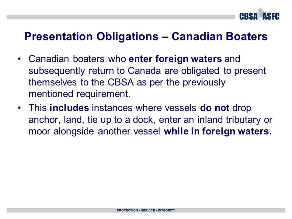 Presentation Obligations – Canadian Boaters Canadian boaters who enter foreign waters and subsequently return to Canada are obligated to present themselves to the CBSA as per the previously mentioned requirement.