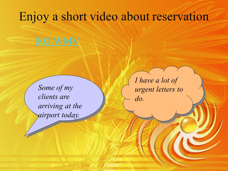 Enjoy a short video about reservation I have a lot of urgent letters to do.