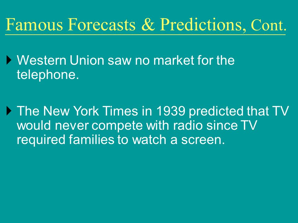 Famous Forecasts & Predictions, Cont. Western Union saw no market for the telephone. The New York Times in 1939 predicted that TV would never compete