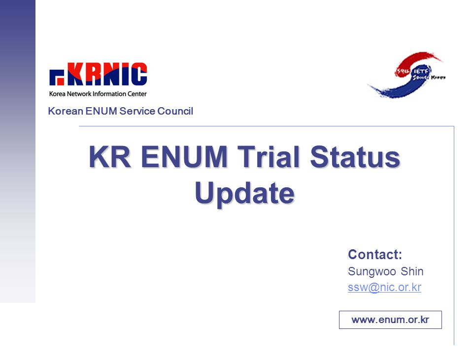 KR ENUM Trial Status Update Contact: Sungwoo Shin ssw@nic.or.kr www.enum.or.kr Korean ENUM Service Council