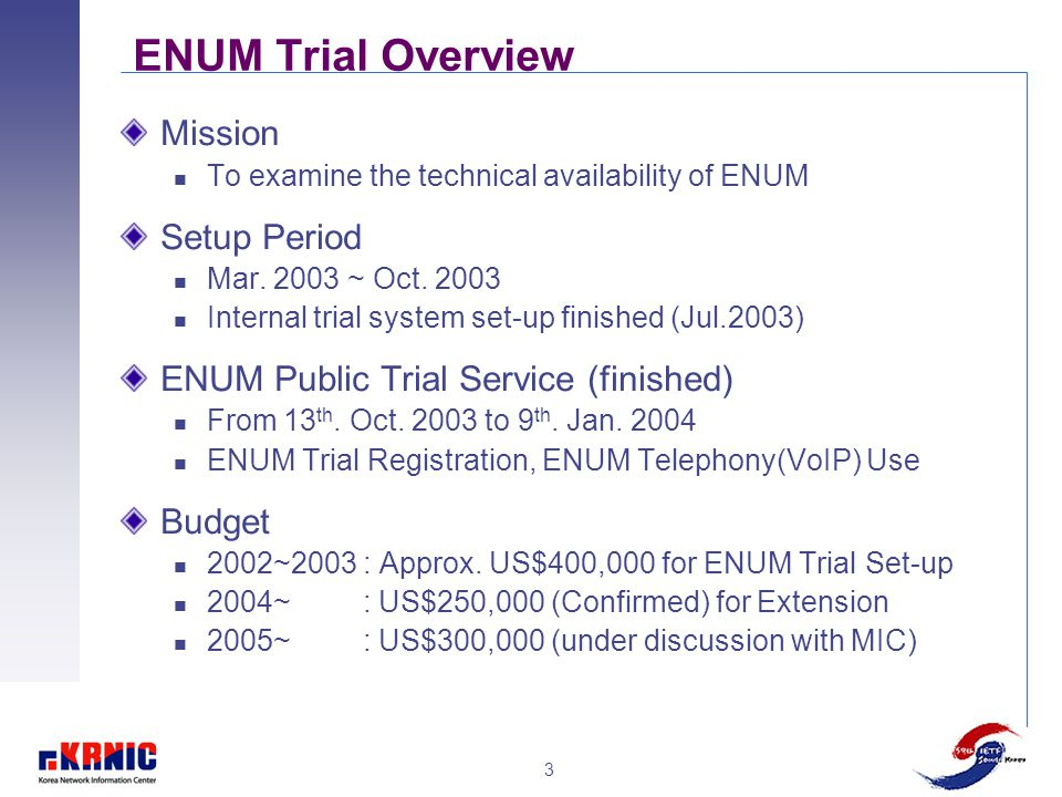 3 ENUM Trial Overview Mission To examine the technical availability of ENUM Setup Period Mar. 2003 ~ Oct. 2003 Internal trial system set-up finished (