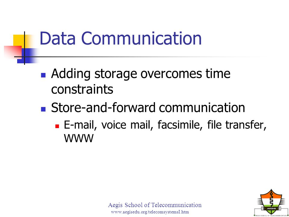 Aegis School of Telecommunication www.aegisedu.org/telecomsystemsI.htm Data Communication Adding storage overcomes time constraints Store-and-forward communication E-mail, voice mail, facsimile, file transfer, WWW