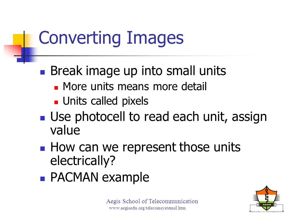 Aegis School of Telecommunication www.aegisedu.org/telecomsystemsI.htm Converting Images Break image up into small units More units means more detail Units called pixels Use photocell to read each unit, assign value How can we represent those units electrically.