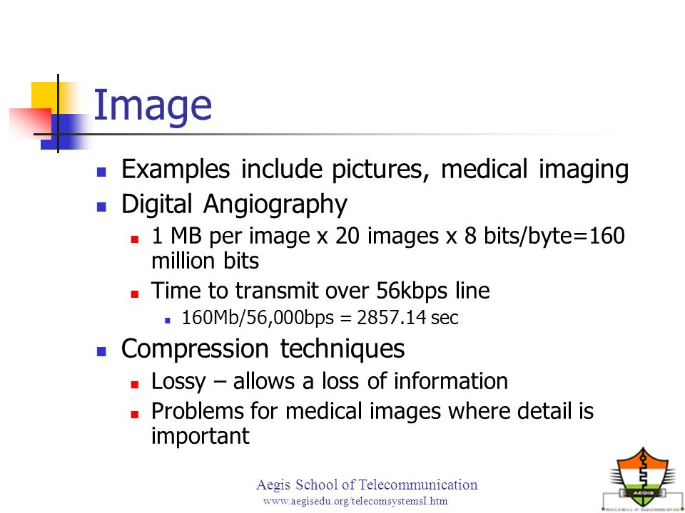 Aegis School of Telecommunication www.aegisedu.org/telecomsystemsI.htm Image Examples include pictures, medical imaging Digital Angiography 1 MB per i