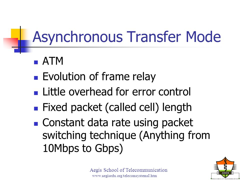 Aegis School of Telecommunication www.aegisedu.org/telecomsystemsI.htm Asynchronous Transfer Mode ATM Evolution of frame relay Little overhead for error control Fixed packet (called cell) length Constant data rate using packet switching technique (Anything from 10Mbps to Gbps)