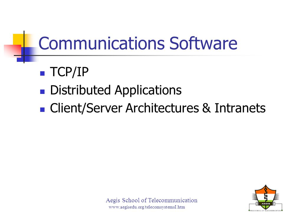 Aegis School of Telecommunication www.aegisedu.org/telecomsystemsI.htm Communications Software TCP/IP Distributed Applications Client/Server Architect