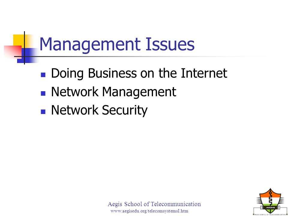 Aegis School of Telecommunication www.aegisedu.org/telecomsystemsI.htm Management Issues Doing Business on the Internet Network Management Network Security