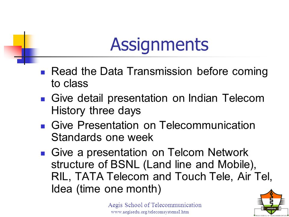 Aegis School of Telecommunication www.aegisedu.org/telecomsystemsI.htm Assignments Read the Data Transmission before coming to class Give detail presentation on Indian Telecom History three days Give Presentation on Telecommunication Standards one week Give a presentation on Telcom Network structure of BSNL (Land line and Mobile), RIL, TATA Telecom and Touch Tele, Air Tel, Idea (time one month)