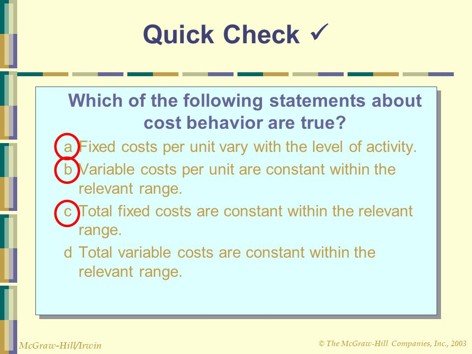 © The McGraw-Hill Companies, Inc., 2003 McGraw-Hill/Irwin Quick Check Which of the following statements about cost behavior are true? aFixed costs per