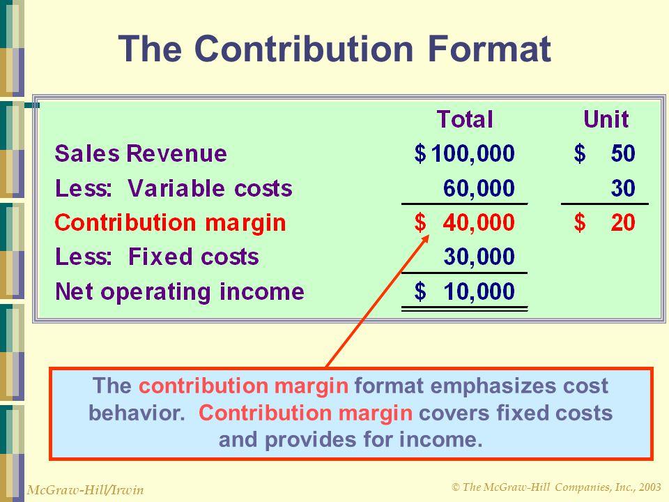 © The McGraw-Hill Companies, Inc., 2003 McGraw-Hill/Irwin The Contribution Format The contribution margin format emphasizes cost behavior. Contributio