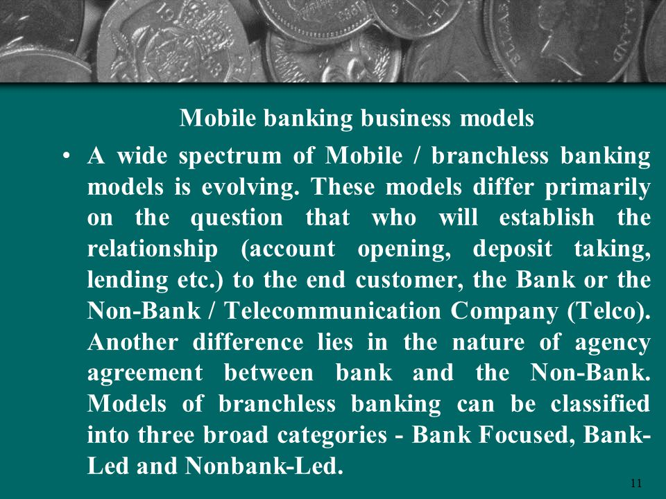 11 Mobile banking business models A wide spectrum of Mobile / branchless banking models is evolving. These models differ primarily on the question tha