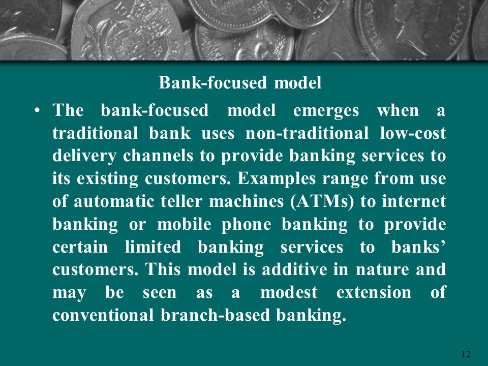 12 Bank-focused model The bank-focused model emerges when a traditional bank uses non-traditional low-cost delivery channels to provide banking servic