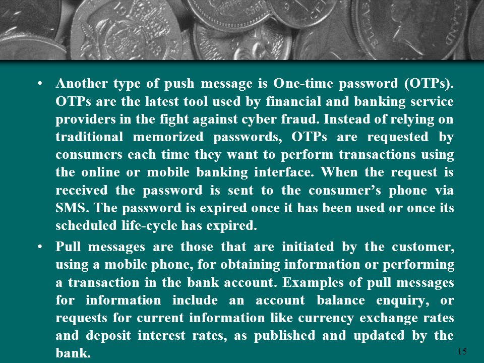 15 Another type of push message is One-time password (OTPs). OTPs are the latest tool used by financial and banking service providers in the fight aga