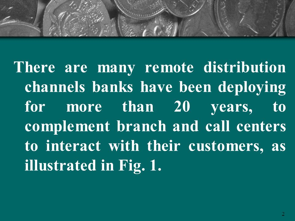 2 There are many remote distribution channels banks have been deploying for more than 20 years, to complement branch and call centers to interact with