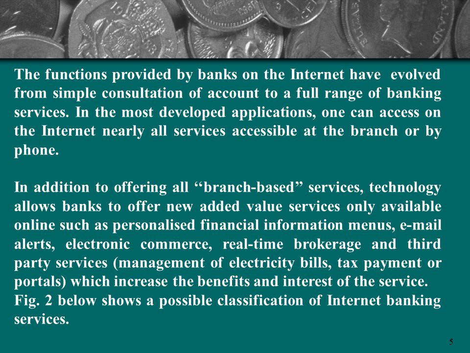 5 The functions provided by banks on the Internet have evolved from simple consultation of account to a full range of banking services. In the most de