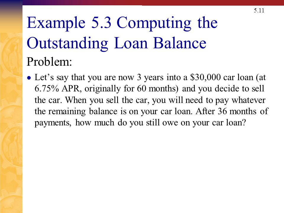 5.11 Example 5.3 Computing the Outstanding Loan Balance Problem: Lets say that you are now 3 years into a $30,000 car loan (at 6.75% APR, originally f
