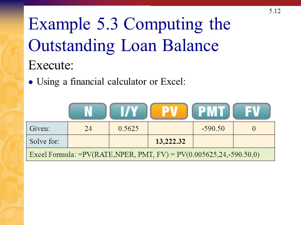 5.12 Example 5.3 Computing the Outstanding Loan Balance Execute: Using a financial calculator or Excel: Given:240.5625-590.500 Solve for:13,222.32 Excel Formula: =PV(RATE,NPER, PMT, FV) = PV(0.005625,24, 590.50,0)
