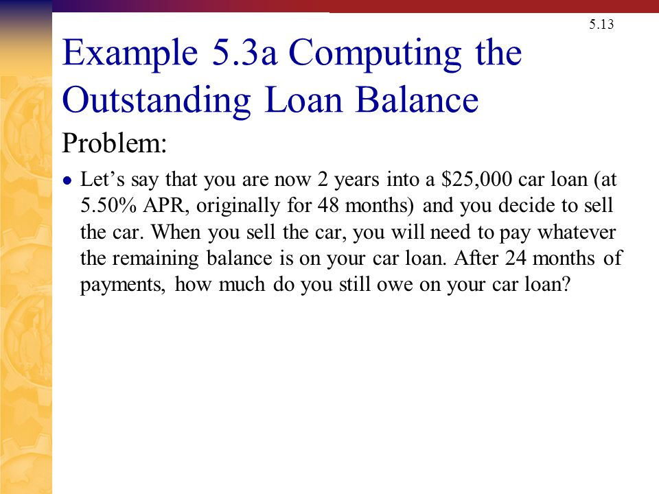 5.13 Example 5.3a Computing the Outstanding Loan Balance Problem: Lets say that you are now 2 years into a $25,000 car loan (at 5.50% APR, originally