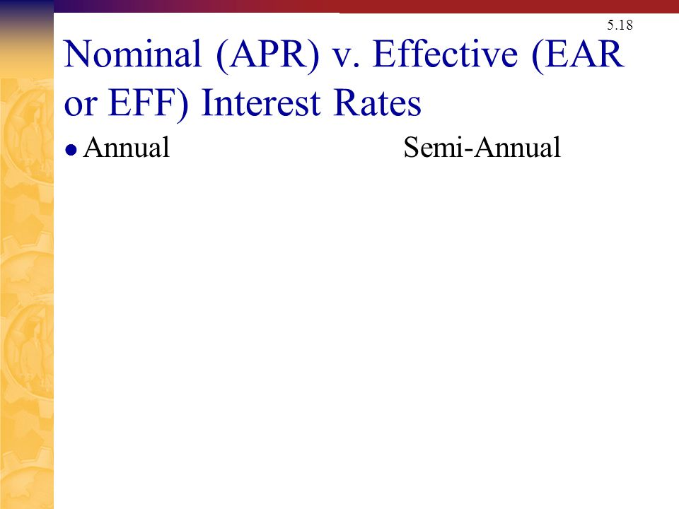5.18 Nominal (APR) v. Effective (EAR or EFF) Interest Rates AnnualSemi-Annual