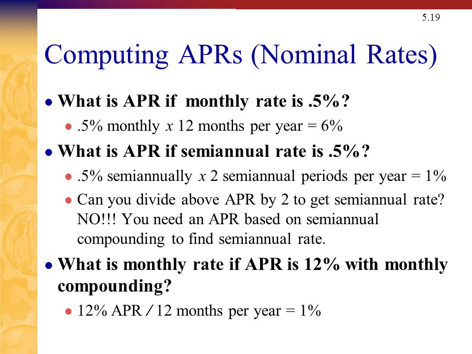 5.19 Computing APRs (Nominal Rates) What is APR if monthly rate is.5%?.5% monthly x 12 months per year = 6% What is APR if semiannual rate is.5%?.5% semiannually x 2 semiannual periods per year = 1% Can you divide above APR by 2 to get semiannual rate.