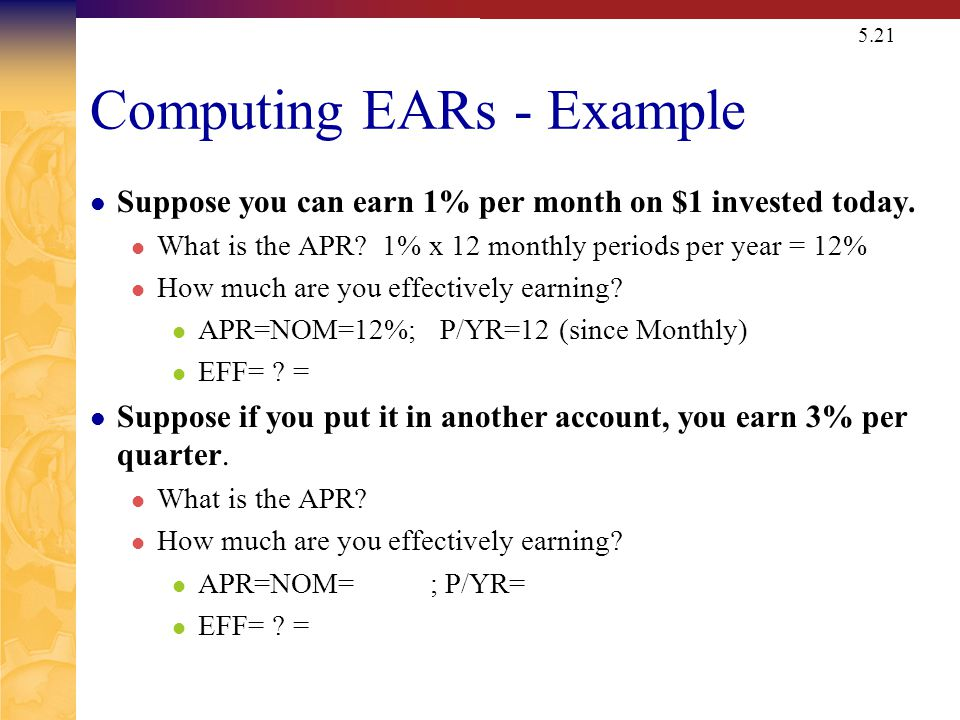 5.21 Computing EARs - Example Suppose you can earn 1% per month on $1 invested today. What is the APR? 1% x 12 monthly periods per year = 12% How much