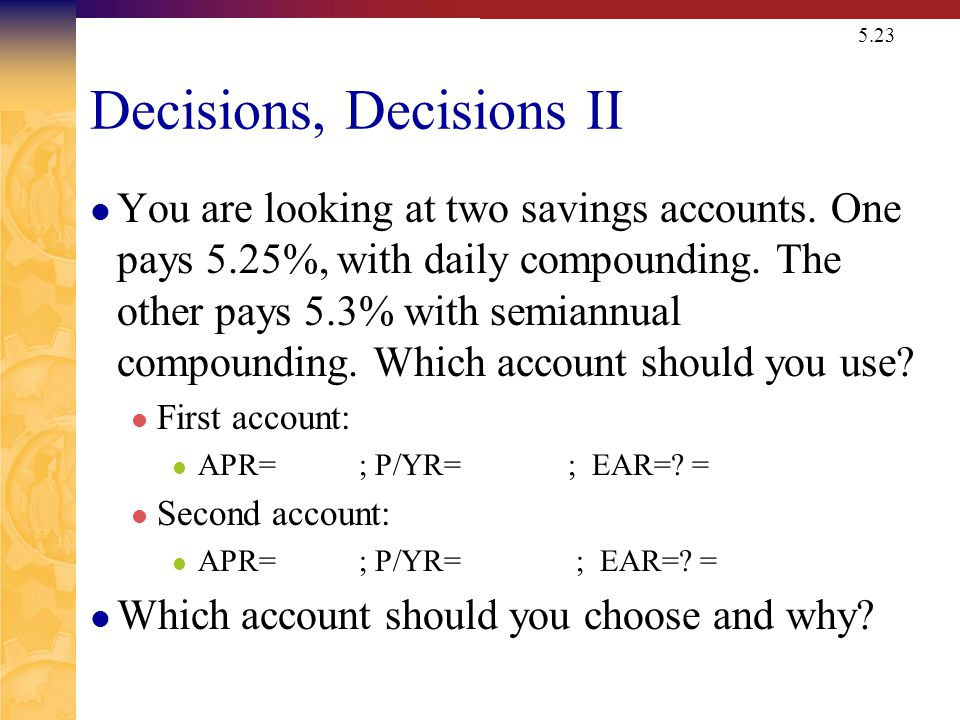 5.23 Decisions, Decisions II You are looking at two savings accounts. One pays 5.25%, with daily compounding. The other pays 5.3% with semiannual comp