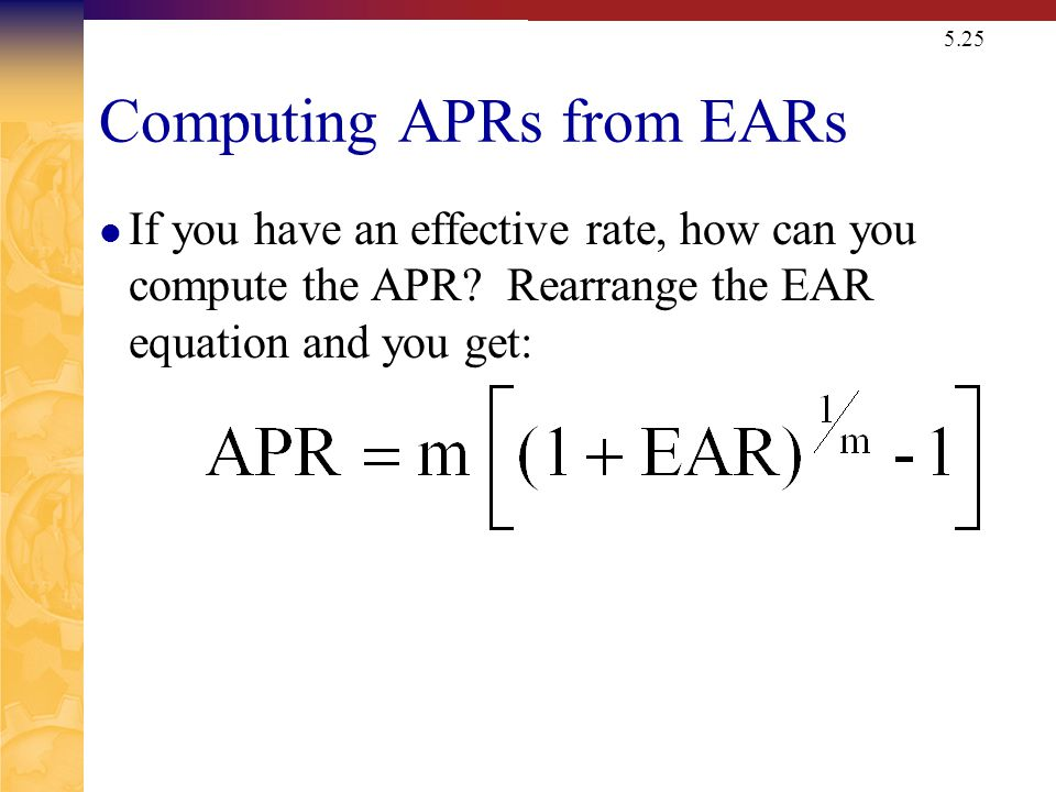 5.25 Computing APRs from EARs If you have an effective rate, how can you compute the APR? Rearrange the EAR equation and you get: