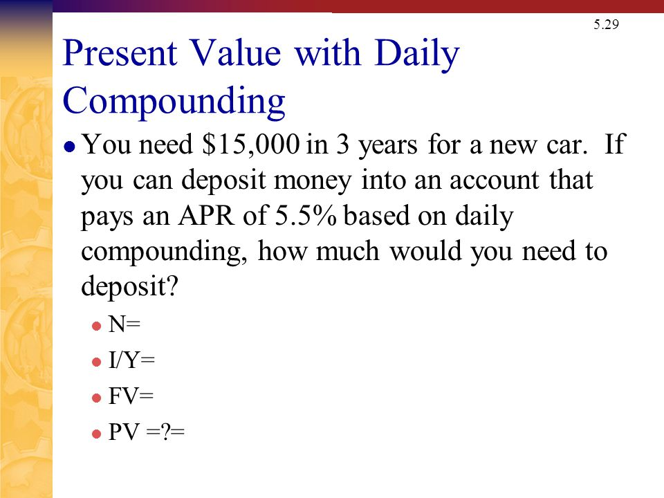 5.29 Present Value with Daily Compounding You need $15,000 in 3 years for a new car. If you can deposit money into an account that pays an APR of 5.5%