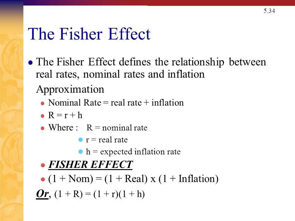 5.34 The Fisher Effect The Fisher Effect defines the relationship between real rates, nominal rates and inflation Approximation Nominal Rate = real rate + inflation R = r + h Where : R = nominal rate r = real rate h = expected inflation rate FISHER EFFECT (1 + Nom) = (1 + Real) x (1 + Inflation) Or, (1 + R) = (1 + r)(1 + h)