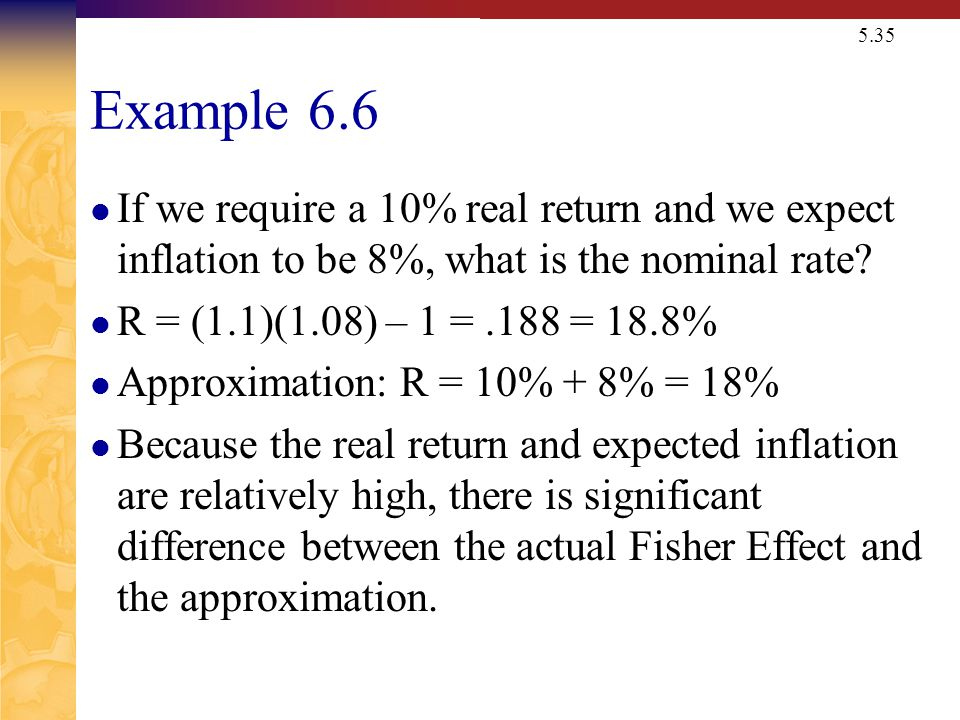 5.35 Example 6.6 If we require a 10% real return and we expect inflation to be 8%, what is the nominal rate.