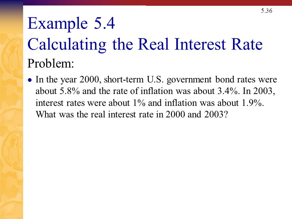 5.36 Example 5.4 Calculating the Real Interest Rate Problem: In the year 2000, short-term U.S. government bond rates were about 5.8% and the rate of i