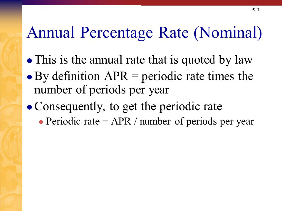 5.3 Annual Percentage Rate (Nominal) This is the annual rate that is quoted by law By definition APR = periodic rate times the number of periods per year Consequently, to get the periodic rate Periodic rate = APR / number of periods per year
