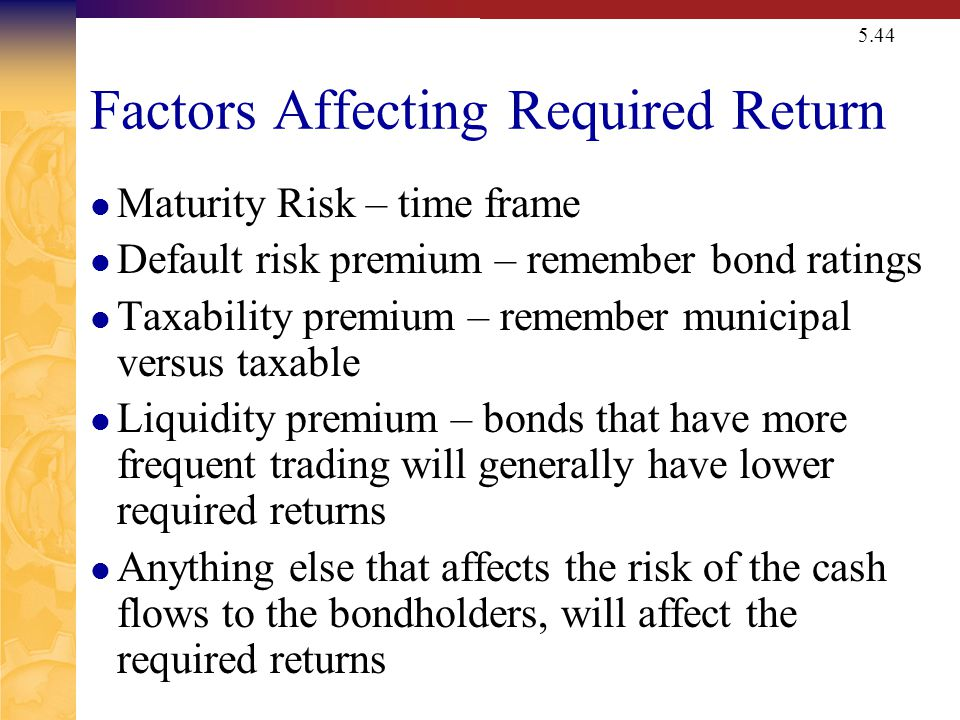 5.44 Factors Affecting Required Return Maturity Risk – time frame Default risk premium – remember bond ratings Taxability premium – remember municipal versus taxable Liquidity premium – bonds that have more frequent trading will generally have lower required returns Anything else that affects the risk of the cash flows to the bondholders, will affect the required returns