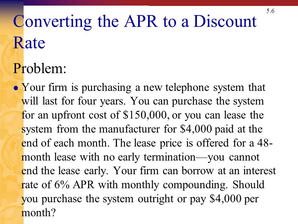 5.6 Converting the APR to a Discount Rate Problem: Your firm is purchasing a new telephone system that will last for four years. You can purchase the
