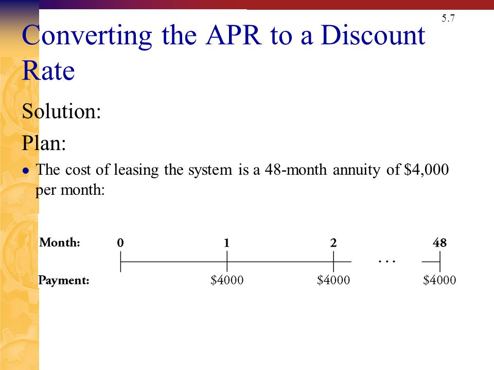 5.7 Converting the APR to a Discount Rate Solution: Plan: The cost of leasing the system is a 48-month annuity of $4,000 per month: