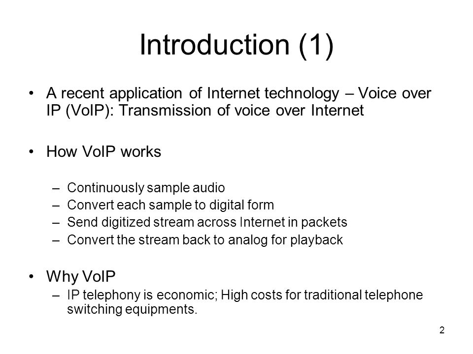 2 Introduction (1) A recent application of Internet technology – Voice over IP (VoIP): Transmission of voice over Internet How VoIP works –Continuously sample audio –Convert each sample to digital form –Send digitized stream across Internet in packets –Convert the stream back to analog for playback Why VoIP –IP telephony is economic; High costs for traditional telephone switching equipments.