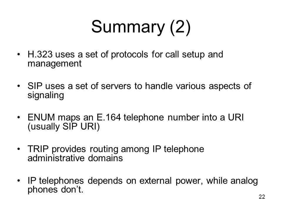 22 Summary (2) H.323 uses a set of protocols for call setup and management SIP uses a set of servers to handle various aspects of signaling ENUM maps an E.164 telephone number into a URI (usually SIP URI) TRIP provides routing among IP telephone administrative domains IP telephones depends on external power, while analog phones dont.