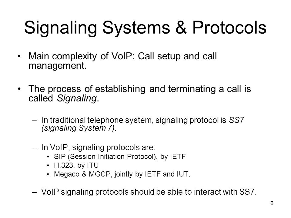 6 Signaling Systems & Protocols Main complexity of VoIP: Call setup and call management.