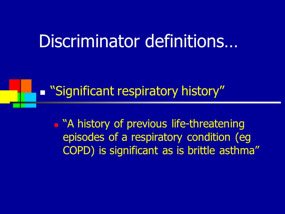 Discriminator definitions… Significant respiratory history A history of previous life-threatening episodes of a respiratory condition (eg COPD) is sig