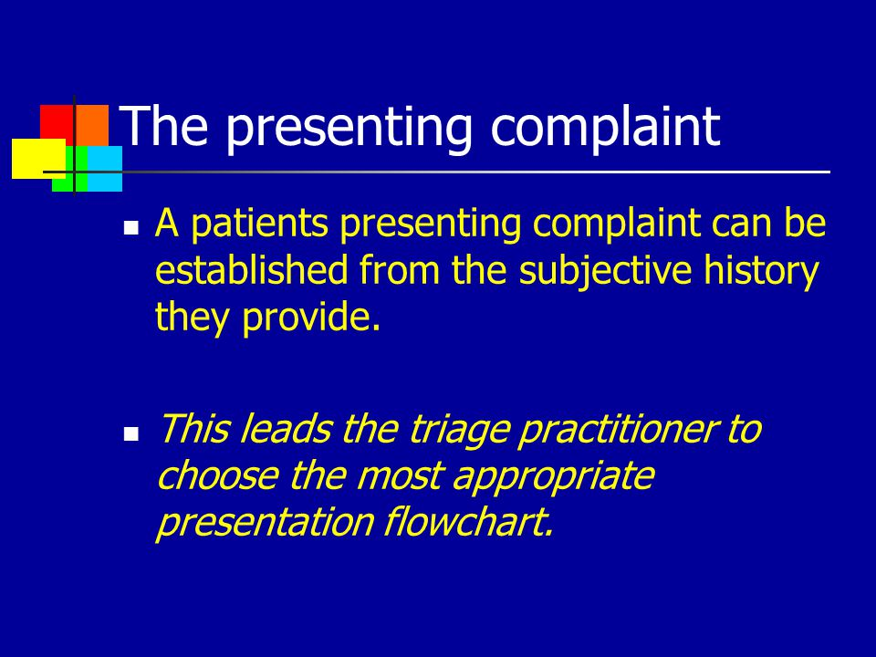 The presenting complaint A patients presenting complaint can be established from the subjective history they provide. This leads the triage practition