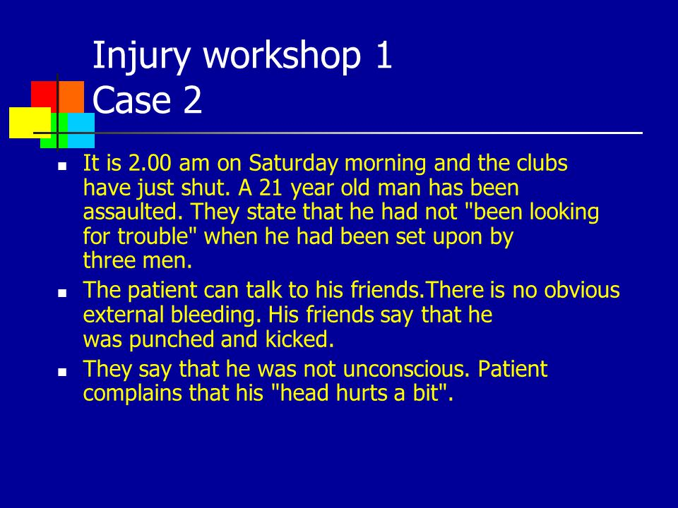 Injury workshop 1 Case 2 It is 2.00 am on Saturday morning and the clubs have just shut. A 21 year old man has been assaulted. They state that he had