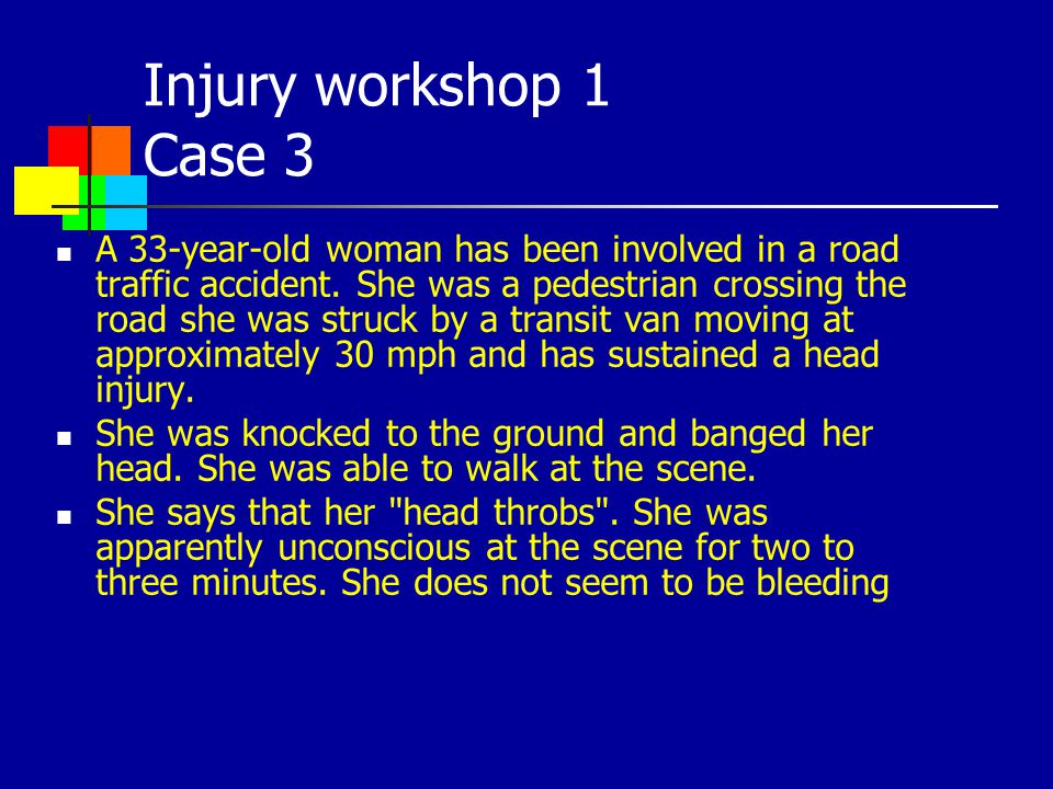 Injury workshop 1 Case 3 A 33-year-old woman has been involved in a road traffic accident. She was a pedestrian crossing the road she was struck by a