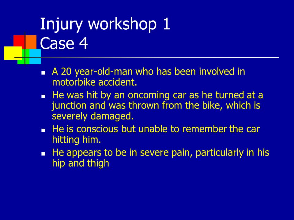 Injury workshop 1 Case 4 A 20 year-old-man who has been involved in motorbike accident. He was hit by an oncoming car as he turned at a junction and w