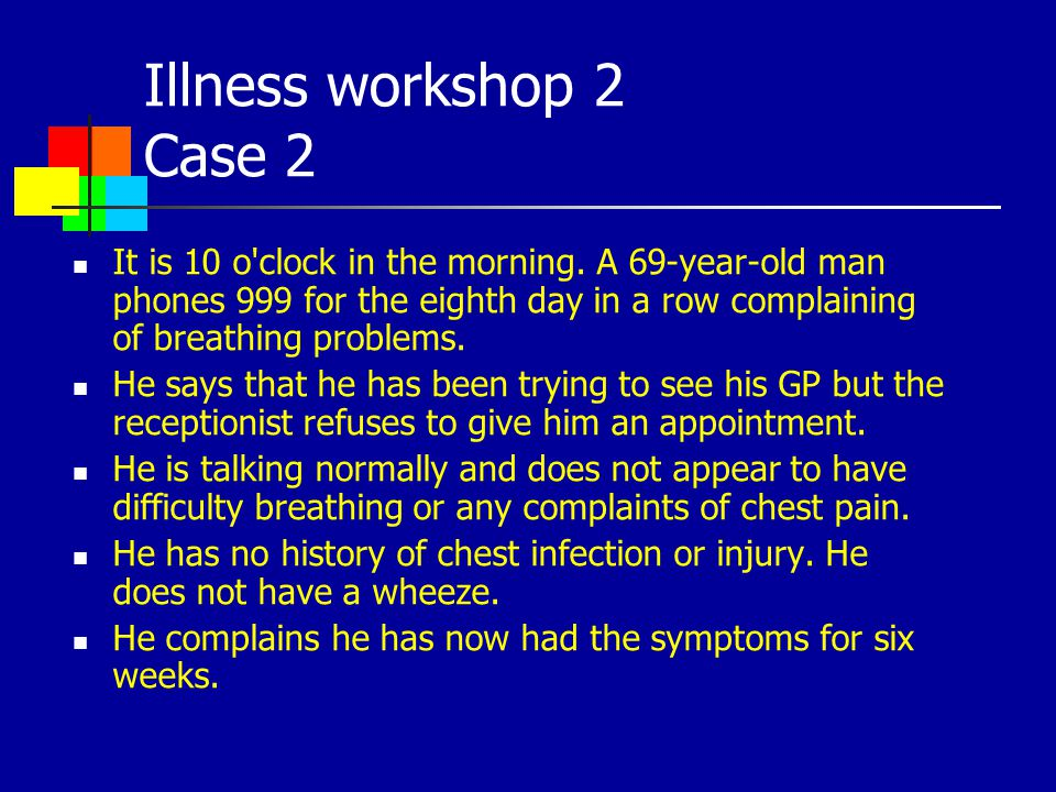 Illness workshop 2 Case 2 It is 10 o'clock in the morning. A 69-year-old man phones 999 for the eighth day in a row complaining of breathing problems.
