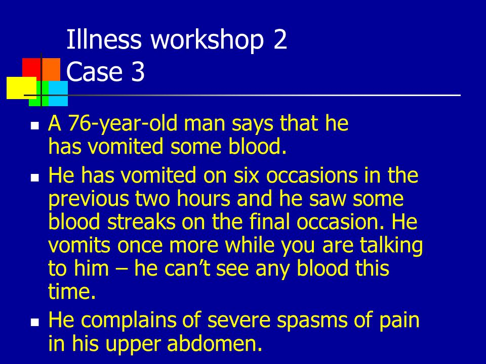 Illness workshop 2 Case 3 A 76-year-old man says that he has vomited some blood. He has vomited on six occasions in the previous two hours and he saw