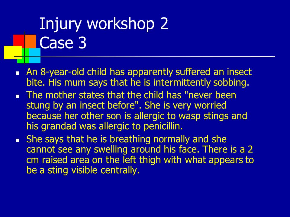 Injury workshop 2 Case 3 An 8-year-old child has apparently suffered an insect bite. His mum says that he is intermittently sobbing. The mother states