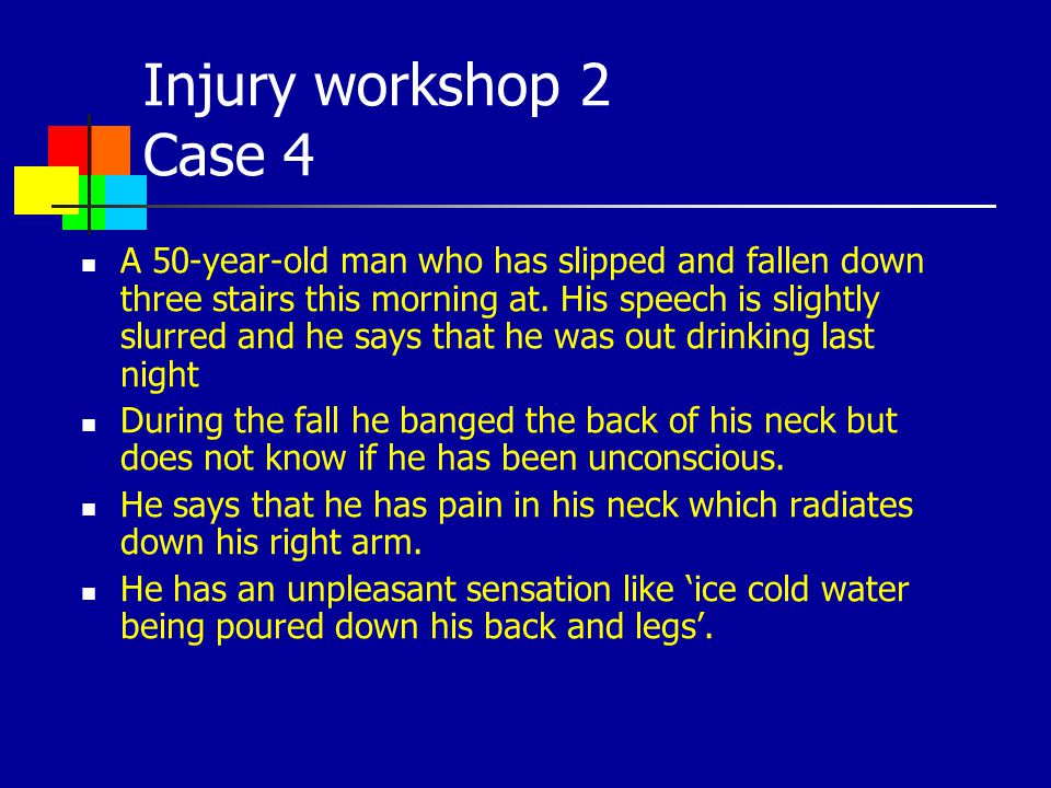 Injury workshop 2 Case 4 A 50-year-old man who has slipped and fallen down three stairs this morning at. His speech is slightly slurred and he says th